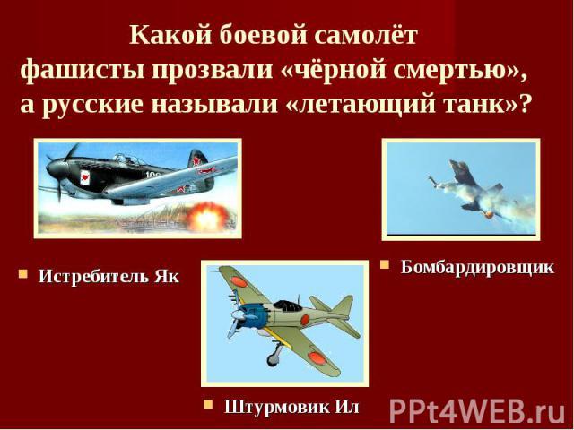 Какой боевой самолёт фашисты прозвали «чёрной смертью», а русские называли «летающий танк»? Истребитель ЯкБомбардировщик Штурмовик Ил