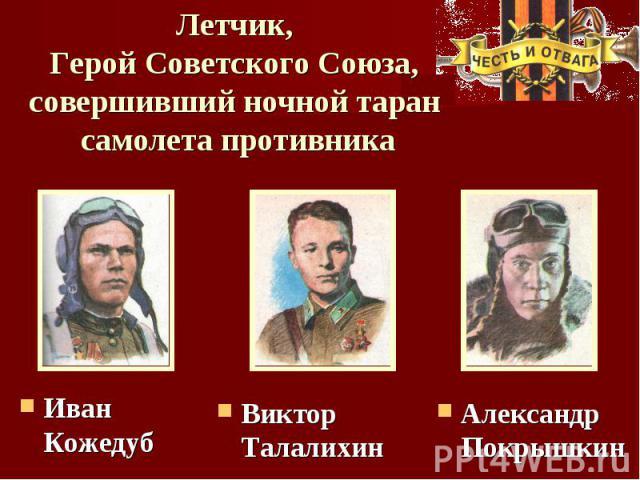Летчик, Герой Советского Союза, совершивший ночной таран самолета противника Иван КожедубВиктор ТалалихинАлександр Покрышкин