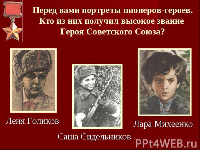 Перед вами портреты пионеров-героев.Кто из них получил высокое звание Героя Советского Союза? Леня ГоликовСаша СидельниковЛара Михеенко
