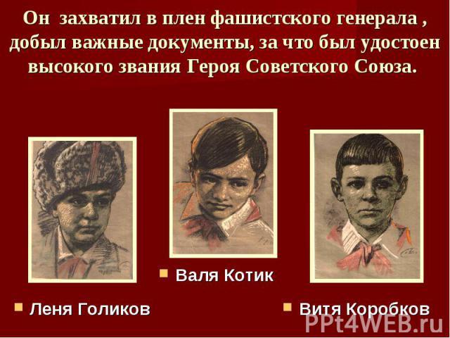 Он захватил в плен фашистского генерала , добыл важные документы, за что был удостоен высокого звания Героя Советского Союза. Леня ГоликовВаля КотикВитя Коробков