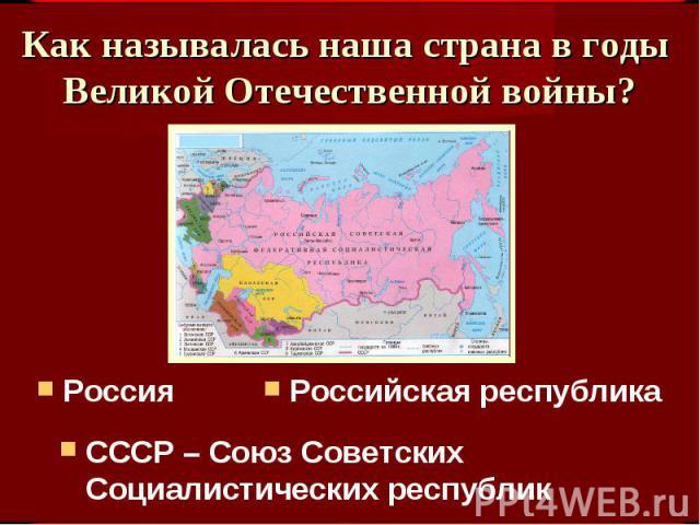 Как называлась наша страна в годы Великой Отечественной войны? РоссияРоссийская республикаСССР – Союз Советских Социалистических республик