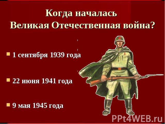 Когда началась Великая Отечественная война? 1 сентября 1939 года22 июня 1941 года9 мая 1945 года