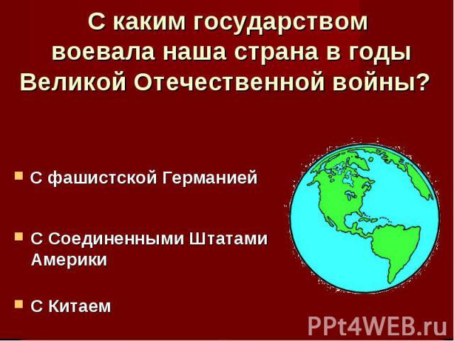 С каким государством воевала наша страна в годы Великой Отечественной войны? С фашистской ГерманиейС Соединенными Штатами Америки С Китаем