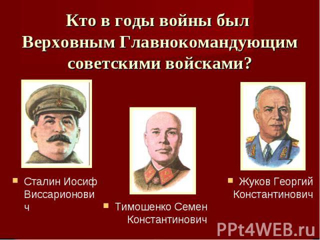 Кто в годы войны был Верховным Главнокомандующим советскими войсками? Сталин Иосиф ВиссарионовичТимошенко Семен КонстантиновичЖуков Георгий Константинович