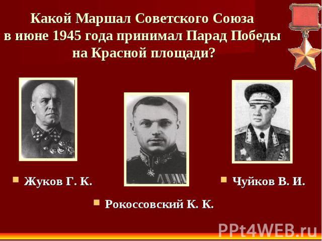 Какой Маршал Советского Союза в июне 1945 года принимал Парад Победы на Красной площади? Жуков Г. К. Рокоссовский К. К. Чуйков В. И.