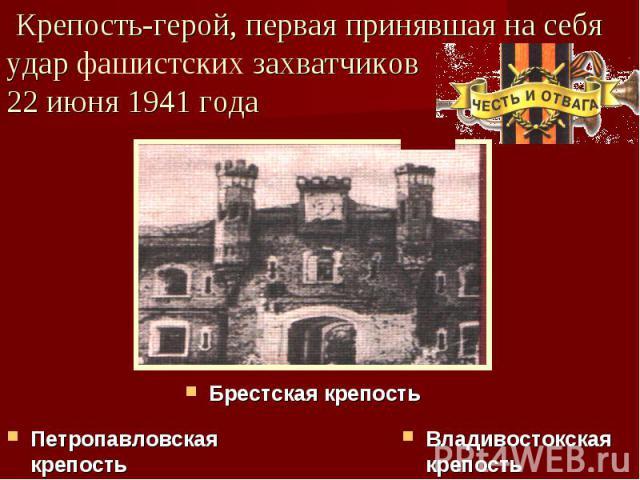 Крепость-герой, первая принявшая на себя удар фашистских захватчиков22 июня 1941 года Брестская крепостьПетропавловская крепостьВладивостокская крепость