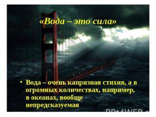 «Вода – это сила» Вода – очень капризная стихия, а в огромных количествах, напри
