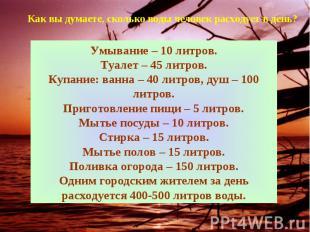 Как вы думаете, сколько воды человек расходует в день?Умывание – 10 литров.Туале