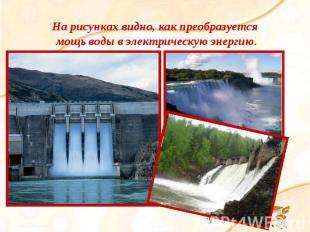 На рисунках видно, как преобразуется мощь воды в электрическую энергию.