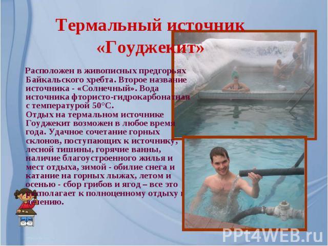 Термальный источник «Гоуджекит» Расположен в живописных предгорьях Байкальского хребта. Второе название источника - «Солнечный». Вода источника фтористо-гидрокарбонатная с температурой 50°С.Отдых на термальном источнике Гоуджекит возможен в любое вр…