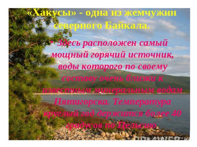 «Хакусы» - одна из жемчужин северного Байкала. Здесь расположен самый мощный горячий источник, воды которого по своему составу очень близки к известным минеральным водам Пятигорска. Температура круглый год держится более 40 градусов по Цельсию
