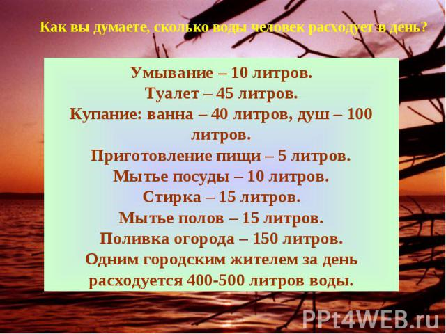Как вы думаете, сколько воды человек расходует в день?Умывание – 10 литров.Туалет – 45 литров.Купание: ванна – 40 литров, душ – 100 литров.Приготовление пищи – 5 литров.Мытье посуды – 10 литров.Стирка – 15 литров.Мытье полов – 15 литров.Поливка огор…