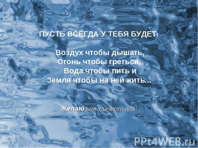 ПУСТЬ ВСЕГДА У ТЕБЯ БУДЕТ: Воздух чтобы дышать,Огонь чтобы греться, Вода чтобы пить иЗемля чтобы на ней жить... Желаю вам удачного дня!
