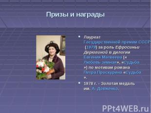 Призы и награды Лауреат Государственной премии СССР (1979) за роль Ефросиньи Дер