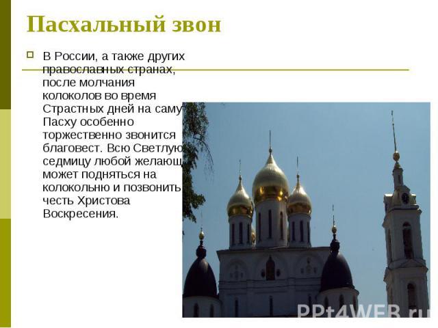 Пасхальный звон В России, а также других православных странах, после молчания колоколов во время Страстных дней на саму Пасху особенно торжественно звонится благовест. Всю Светлую седмицу любой желающий может подняться на колокольню и позвонить в че…
