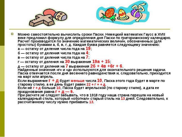 Можно самостоятельно вычислить сроки Пасхи. Немецкий математик Гаусс в XVIII веке предложил формулу для определения дня Пасхи по григорианскому календарю. Расчет производится по значению математических величин, обозначенных (для простоты) буквами а,…