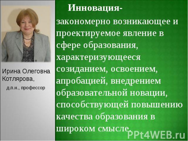 Ирина ОлеговнаКотлярова,д.п.н., профессорИнновация-закономерно возникающее и проектируемое явление в сфере образования, характеризующееся созиданием, освоением, апробацией, внедрением образовательной новации, способствующей повышению качества образо…