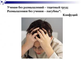 """Учение без размышлений – тщетный труд; Размышления без учения – пагубны"""". Конфуц"""