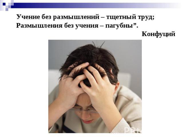 """Учение без размышлений – тщетный труд; Размышления без учения – пагубны"""". Конфуций"""