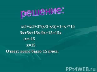 решение: х/5+х/3+3*(х/3-х/5)+1=х /*15 3х+5х+15х-9х+15=15х -х=-15 х=15Ответ: всег