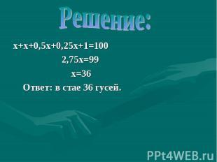 Решение: х+х+0,5х+0,25х+1=100 2,75х=99 х=36 Ответ: в стае 36 гусей.