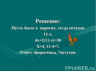 Решение:Пусть было х- поросят, тогда петухов11-х.4х+2(11-х)=30Х=4, 11-4=7.Ответ: