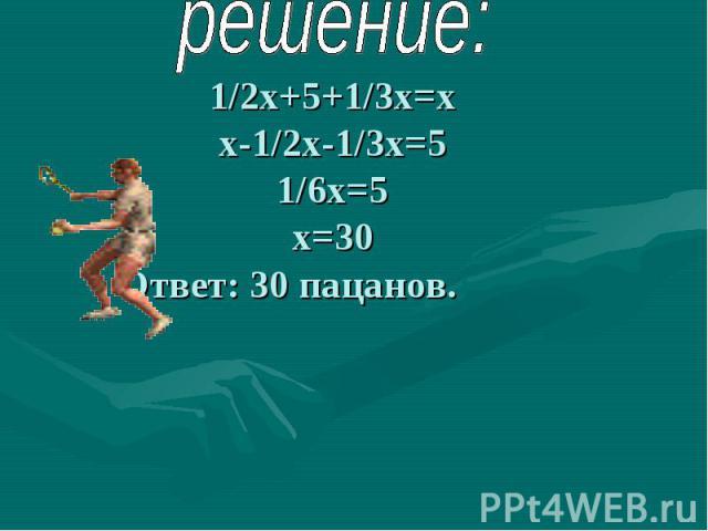 решение: 1/2х+5+1/3х=хх-1/2х-1/3х=51/6х=5х=30 Ответ: 30 пацанов.