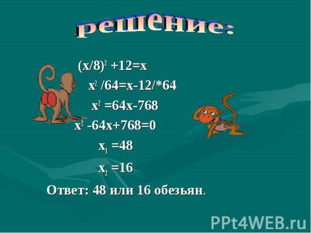 решение: (х/8)2 +12=х х2 /64=х-12/*64 х2 =64х-768 х2 -64х+768=0 х1 =48 х2 =16 Ответ: 48 или 16 обезьян.