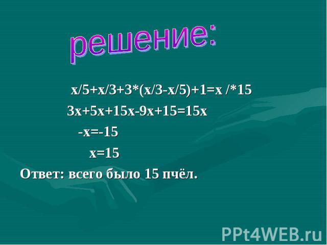 решение: х/5+х/3+3*(х/3-х/5)+1=х /*15 3х+5х+15х-9х+15=15х -х=-15 х=15Ответ: всего было 15 пчёл.