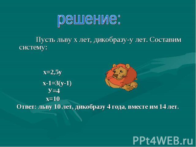 решение: Пусть льву х лет, дикобразу-у лет. Составим систему: х=2,5у х-1=3(у-1) У=4 х=10 Ответ: льву 10 лет, дикобразу 4 года, вместе им 14 лет.