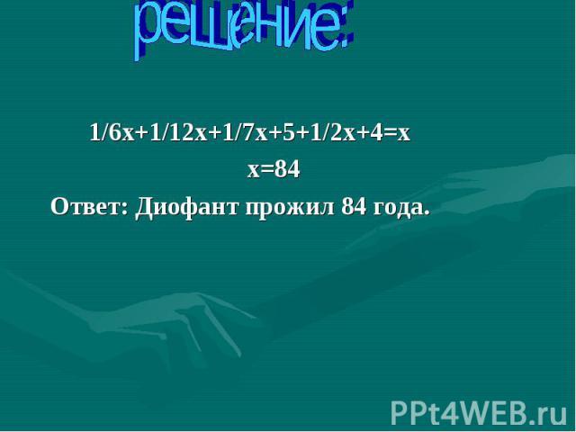 решение: 1/6х+1/12х+1/7х+5+1/2х+4=х х=84 Ответ: Диофант прожил 84 года.