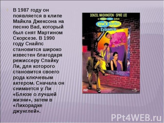 В 1987 году он появляется в клипе Майкла Джексона на песню Bad, который был снят Мартином Скорсезе. В 1990 году Снайпс становится широко известен благодаря режиссеру Спайку Ли, для которого становится своего рода ключевым актером. Сначала он снимает…