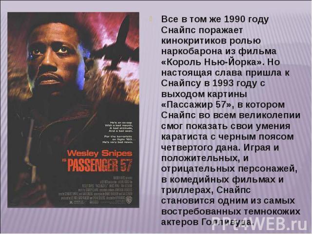Все в том же 1990 году Снайпс поражает кинокритиков ролью наркобарона из фильма «Король Нью-Йорка». Но настоящая слава пришла к Снайпсу в 1993 году с выходом картины «Пассажир 57», в котором Снайпс во всем великолепии смог показать свои умения карат…