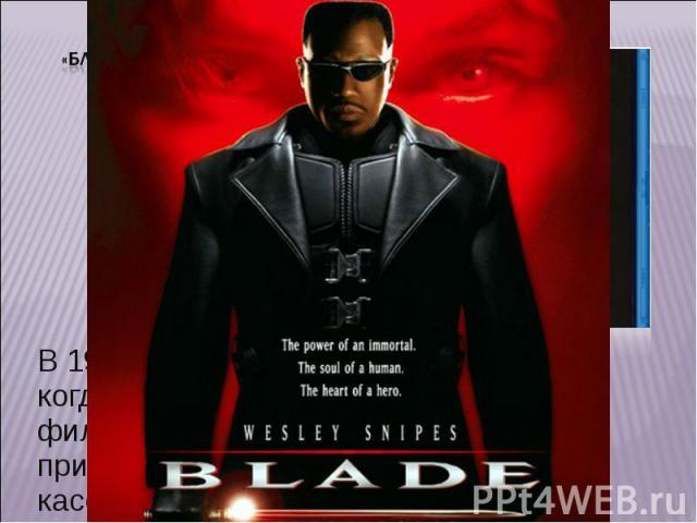 «Блэйд» В 1998 году он снова заявляет о себе, когда на экраны выходит «Блэйд» - фильм, ставший в итоге трилогией и принесший создателям большие кассовые сборы.
