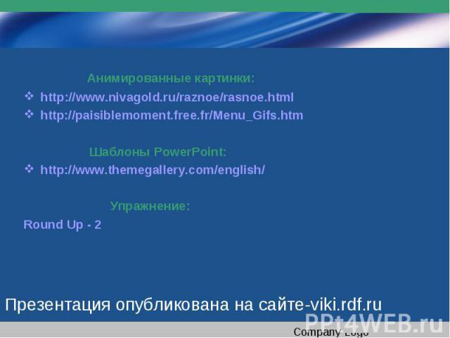 Анимированные картинки:http://www.nivagold.ru/raznoe/rasnoe.html http://paisiblemoment.free.fr/Menu_Gifs.htm Шаблоны PowerPoint:http://www.themegallery.com/english/ Упражнение:Round Up - 2Презентация опубликована на сайте-viki.rdf.ru