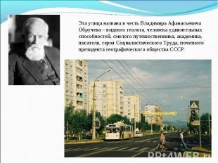Эта улица названа в честь Владимира Афанасьевича Обручева – видного геолога, чел