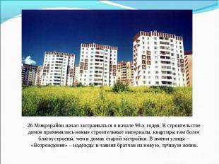26 Микрорайон начал застраиваться в начале 90-х годов, В строительстве домов при
