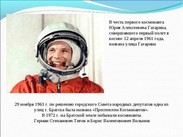 В честь первого космонавта Юрия Алексеевича Гагарина, совершившего первый полет в космос 12 апреля 1961 года, названа улица Гагарина29 ноября 1963 г. по решению городского Совета народных депутатов одна из улиц г. Братска была названа «Проспектом Ко…