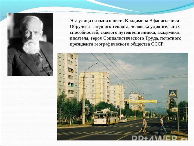 Эта улица названа в честь Владимира Афанасьевича Обручева – видного геолога, человека удивительных способностей, смелого путешественника, академика, писателя, героя Социалистического Труда, почетного президента географического общества СССР.