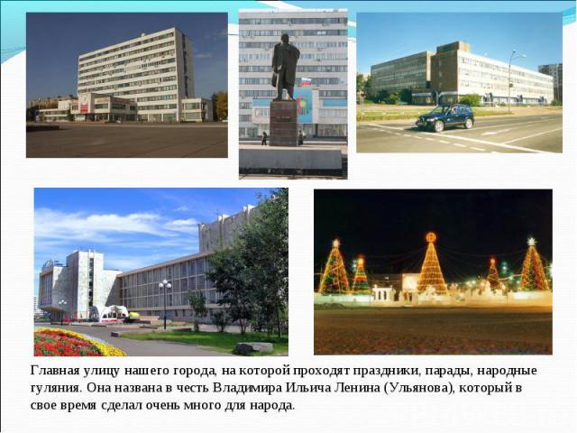 Главная улицу нашего города, на которой проходят праздники, парады, народные гуляния. Она названа в честь Владимира Ильича Ленина (Ульянова), который в свое время сделал очень много для народа.