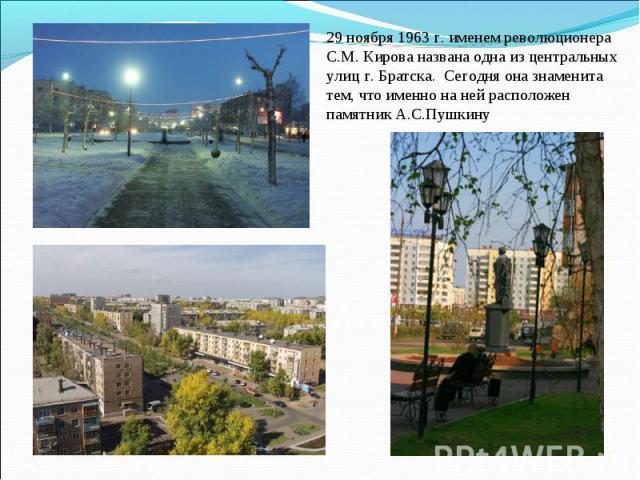 29 ноября 1963 г. именем революционера С.М. Кирова названа одна из центральных улиц г. Братска. Сегодня она знаменита тем, что именно на ней расположен памятник А.С.Пушкину