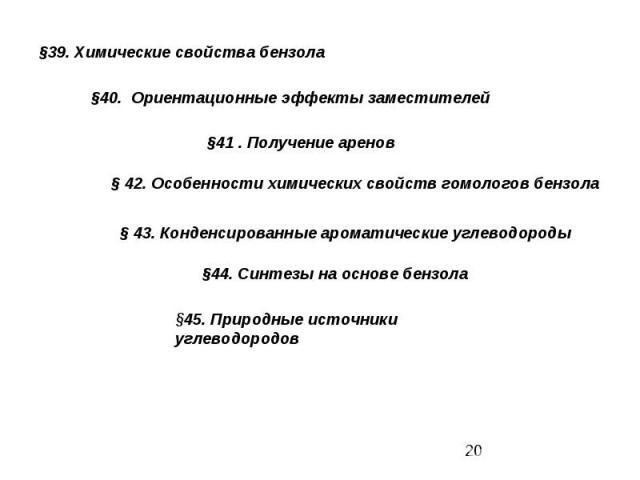 §39. Химические свойства бензола §40. Ориентационные эффекты заместителей§41 . Получение аренов§ 42. Особенности химических свойств гомологов бензола§ 43. Конденсированные ароматические углеводороды§44. Синтезы на основе бензола§45. Природные источн…