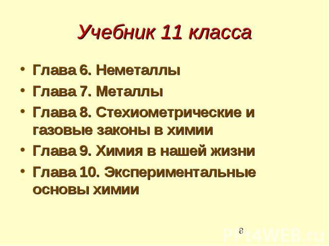 Учебник 11 класса Глава 6. Неметаллы Глава 7. Металлы Глава 8. Стехиометрические и газовые законы в химии Глава 9. Химия в нашей жизни Глава 10. Экспериментальные основы химии
