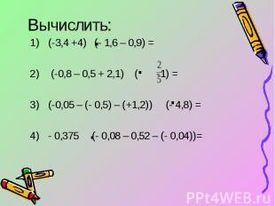 Вычислить: (-3,4 +4) (- 1,6 – 0,9) = (-0,8 – 0,5 + 2,1) ( -1) =(-0,05 – (- 0,5)