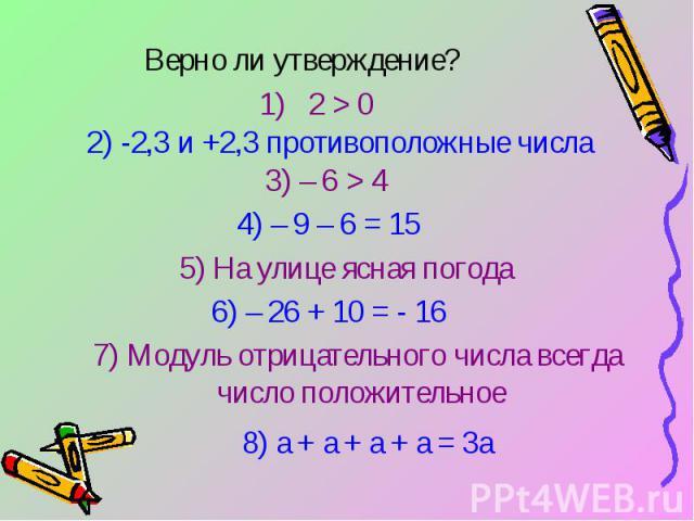 Верно ли утверждение?2) -2,3 и +2,3 противоположные числа5) На улице ясная погода7) Модуль отрицательного числа всегда число положительное