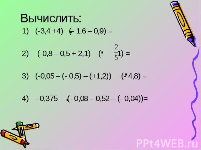 Вычислить: (-3,4 +4) (- 1,6 – 0,9) = (-0,8 – 0,5 + 2,1) ( -1) =(-0,05 – (- 0,5) – (+1,2)) (- 4,8) =- 0,375 (- 0,08 – 0,52 – (- 0,04))=