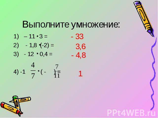 Выполните умножение: – 11 3 = - 1,8 (-2) = - 12 0,4 = 4) -1 ( - ) =