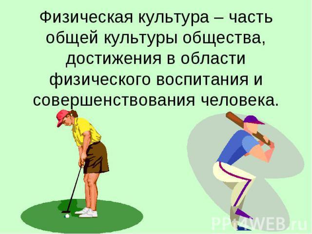 Физическая культура – часть общей культуры общества, достижения в области физического воспитания и совершенствования человека.