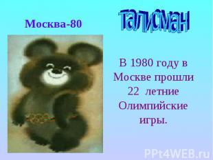 Москва-80талисманВ 1980 году в Москве прошли 22 летние Олимпийские игры.
