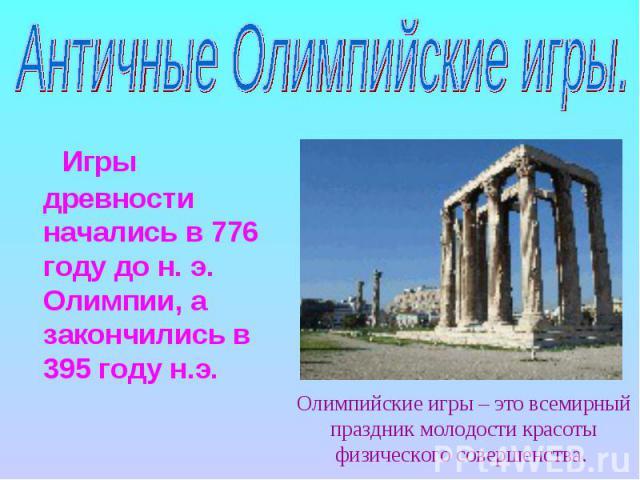 Античные Олимпийские игры. Игры древности начались в 776 году до н. э. Олимпии, а закончились в 395 году н.э.Олимпийские игры – это всемирный праздник молодости красоты физического совершенства.